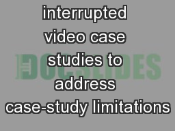Using interrupted video case studies to address case-study limitations