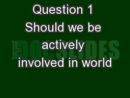 Question 1 Should we be actively involved in world