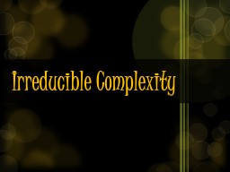 Irreducible Complexity It has several parts….
