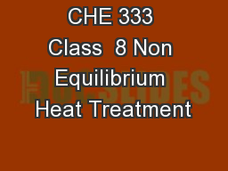 CHE 333 Class  8 Non Equilibrium Heat Treatment