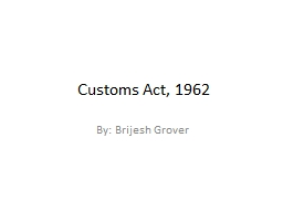 Customs Act, 1962 By: Brijesh Grover