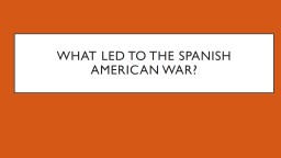 What led to the Spanish American war?