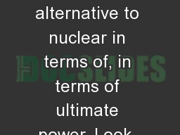 I don't  see it as an alternative to nuclear in terms of, in terms of ultimate power. Look, in th