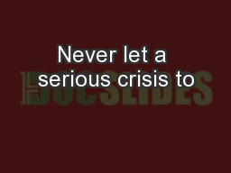 Never let a serious crisis to