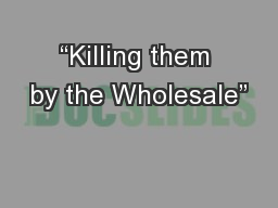 """Killing them by the Wholesale"""