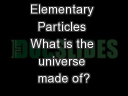 Elementary Particles What is the universe made of?