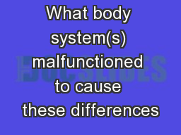 What body system(s) malfunctioned to cause these differences