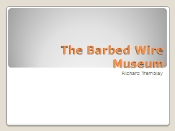 The Barbed Wire Museum Richard Tremblay PowerPoint PPT Presentation