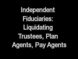 Independent Fiduciaries: Liquidating Trustees, Plan Agents, Pay Agents
