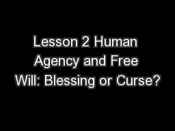 Lesson 2 Human Agency and Free Will: Blessing or Curse?
