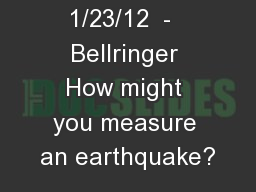 1/23/12  -  Bellringer How might you measure an earthquake?