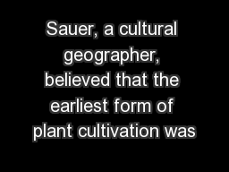 Sauer, a cultural geographer, believed that the earliest form of plant cultivation was