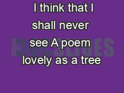 I think that I shall never see A poem lovely as a tree