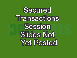 Secured Transactions Session Slides Not Yet Posted