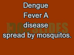 Dengue Fever A disease spread by mosquitos.