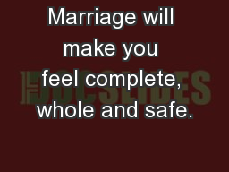 Marriage will make you feel complete, whole and safe.