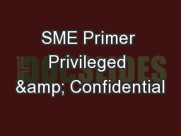 SME Primer Privileged & Confidential