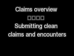 Claims overview  Submitting clean claims and encounters