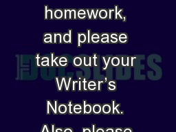 Please submit your homework, and please take out your Writer's Notebook. Also, please pick up the