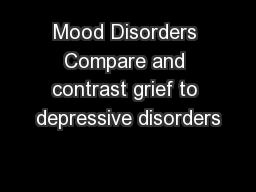 Mood Disorders Compare and contrast grief to depressive disorders