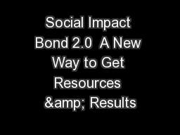 Social Impact Bond 2.0  A New Way to Get Resources & Results