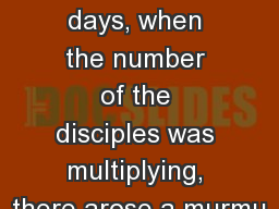 Acts  6 1  Now in those days, when the number of the disciples was multiplying, there arose a murmu