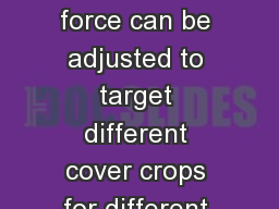 Benefits The crimping force can be adjusted to target different cover crops for different soil type