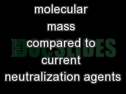 Benefits High molecular mass compared to current neutralization agents