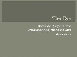 The Eye Basic A&P, Opthalmic examinations, diseases and disorders