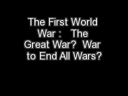 The First World War :   The Great War?  War to End All Wars?