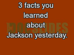 3 facts you learned about Jackson yesterday.
