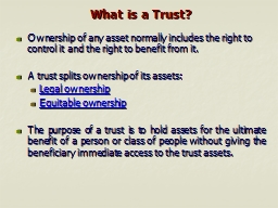 What is a Trust? Ownership of any asset normally includes the right to control it and the right to