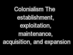 Colonialism The  establishment, exploitation, maintenance, acquisition, and expansion
