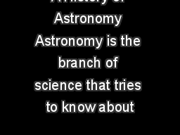 A History of Astronomy Astronomy is the branch of science that tries to know about