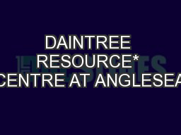 DAINTREE RESOURCE* CENTRE AT ANGLESEA