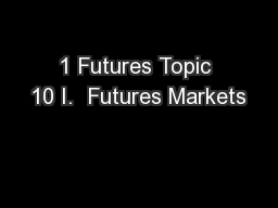 1 Futures Topic 10 I.  Futures Markets