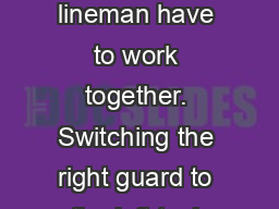 Offensive  Line Offensive lineman have to work together. Switching the right guard to the left tack