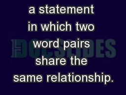 An analogy is a statement in which two word pairs share the same relationship.
