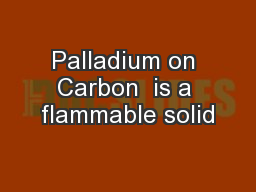 Palladium on Carbon  is a flammable solid
