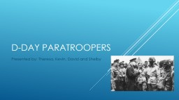D-Day paratroopers  Presented by: Theresa, Kevin, David and Shelby