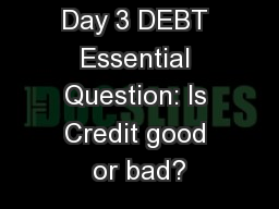 Day 3 DEBT Essential Question: Is Credit good or bad?