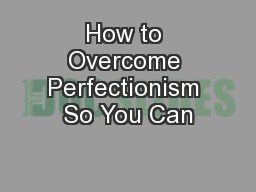 How to Overcome Perfectionism So You Can