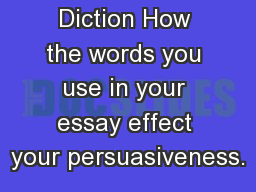 Diction How the words you use in your essay effect your persuasiveness.