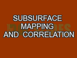 SUBSURFACE MAPPING AND  CORRELATION