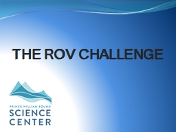 The ROV Challenge What is an ROV?