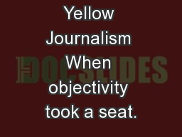 Yellow Journalism When objectivity took a seat.