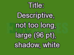 Title: Descriptive, not too long, large (96 pt), shadow, white