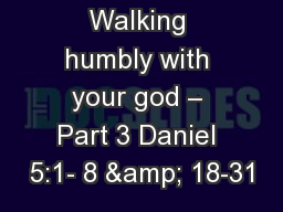 Walking humbly with your god – Part 3 Daniel 5:1- 8 & 18-31