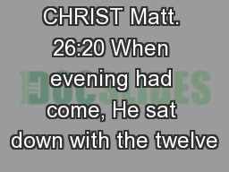 THE LIFE OF CHRIST Matt. 26:20 When evening had come, He sat down with the twelve