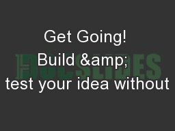 Get Going! Build &  test your idea without